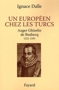 Ignace Dalle - Un européen chez les Turcs - Auger Ghiselin de Busbecq (1521-1591).