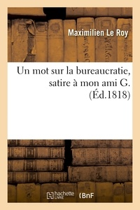 Maximilien Le Roy - Un mot sur la bureaucratie, satire à mon ami G..