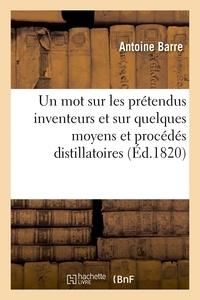 Barre - Un mot sur les prétendus inventeurs et sur quelques moyens et procédés distillatoires.