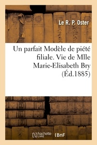Oster - Un parfait Modèle de piété filiale. Vie de Mlle Marie-Elisabeth Bry, 25 aout 1885.