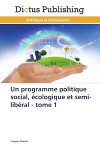 François Charles - Un programme politique social, écologique et semi-libéral - Tome 1.