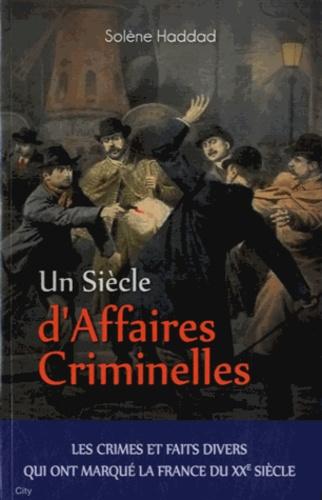 Solène Haddad - Un siècle d'Affaires Criminelles.