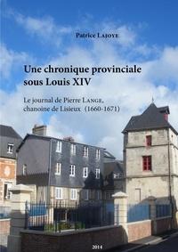 Patrice Lajoye - Une chronique provinciale sous Louis XIV. Le journal de Pierre Lange, chanoine de Lisieux 1660-1671.