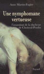 Anne Martin-Fugier - Une nymphomane vertueuse - L'assassinat de la duchesse de Choiseul-Praslin.