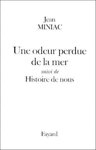 Jean Miniac - Une odeur perdue de la mer. suivi de Histoire de nous.