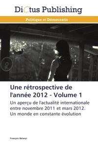 François Belanyi - Une rétrospective de l'année 2012 - Volume 1 : Un aperçu de l'actualité internationale entre novembre 2011 et mars 2012. Un monde en constante évolution.