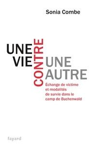 Sonia Combe - Une vie contre une autre - Echange de victime et modalités de survie dans le camp de Buchenwald.