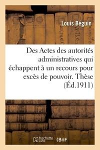 Beguin - Université de Paris. Faculté de droit. Des Actes des autorités administratives qui échappent.