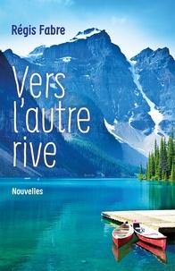 Régis Fabre - Vers l'autre rive.