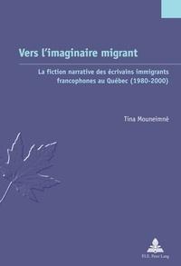 Tina Mouneimne - Vers l'imaginaire migrant - La fiction narrative des écrivains immigrants francophones au Québec (1980-2000).