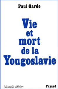 Paul Garde - VIE ET MORT DE LA YOUGOSLAVIE. - Edition 1999.