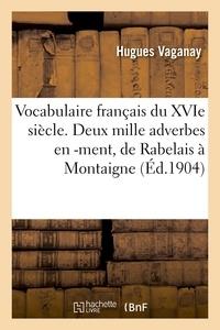 Hugues Vaganay - Vocabulaire français du XVIe siècle. Deux mille adverbes en -ment, de Rabelais à Montaigne.
