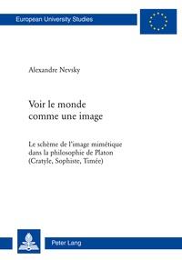 Alexandre Nevsky - Voir le monde comme une image - Le schème de l'image mimétique dans la philosophie de Platon (Cratyle, Sophiste, Timée).