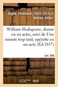 Ferdinand Dugué - William Shakspeare, drame en six actes, suivi de Une minute trop tard, opérette en un acte.