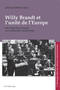 Andreas Wilkens - Willy Brandt et l'unité de l'Europe - De l'objectif de la paix aux solidarités nécessaires.