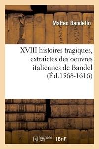 Matteo Bandello - XVIII histoires tragiques , extraictes des oeuvres italiennes de Bandel (Éd.1568-1616).