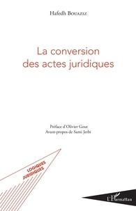 La conversion des actes juridiques - Hafedh Bouaziz |