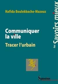 Hafida Boulekbache-Mazouz - Communiquer la ville - Tracer l'urbain.