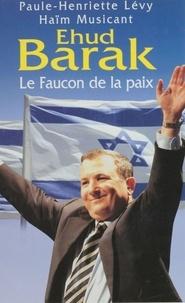 Haïm Musicant et Paule-Henriette Levy - Ehud Barak - Le faucon de la paix.