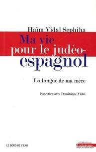 Haïm Vidal Sephiha et Dominique Vidal - Ma vie pour le judéo-espagnol - La langue de ma mère.