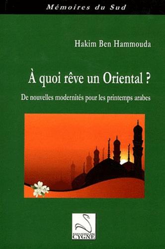 Hakim Ben Hammouda - A quoi rêve un Oriental ? - De nouvelles modernités pour les printemps arabes.