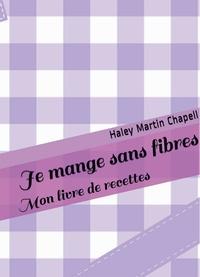 Haley Martin Chapell - Je mange sans fibres - Mon livre de recettes.