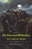 Halik Kochanski - Sir Garnet Wolseley - Victorian Hero.