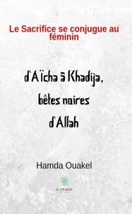 HAMDA OUAKEL - Le sacrifice se conjugue au féminin - d'Aïcha à Khadija, bêtes noires d'Allah.