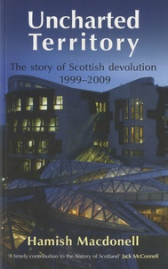Hamish Macdonell - Uncharted Territory - The Story of Scottish Devolution 1999-2009.