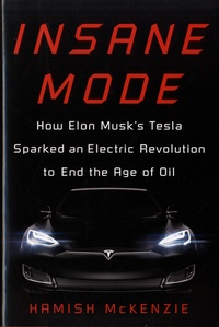 Hamish McKenzie - Insane Mode - How Elon Muusk's Tesla Sparked an Electric Revolution to End the Age of Oil.