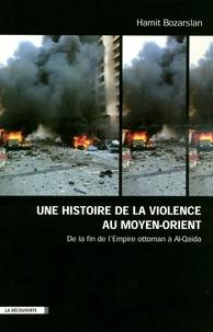 Hamit Bozarslan - Une histoire de la violence au Moyen-Orient - De la fin de l'Empire ottoman à Al-Qaida.