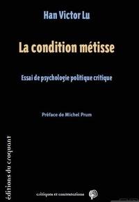 Han Victor Lu - La condition métisse - Essai de psychologie politique critique.