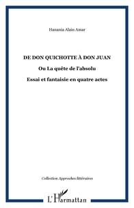 Hanania Alain Amar - De Don Quichotte à Don Juan ou la quête de l'absolu - Essai et fantaisie dramatique en quatres actes.