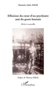 Hanania Alain Amar - Effusions du coeur d'un psychiatre ami du genre humain - Récits et nouvelles.