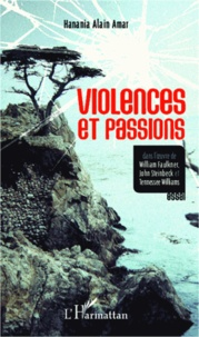 Hanania Alain Amar - Violences et passions - Dans l'oeuvre de William Faulkner, John Steinbeck et Tennessee Williams.