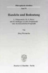 Handeln und Bedeutung - L. Wittgenstein, Ch. S. Peirce und M. Heidegger zu einer Propädeutik einer hermeneutischen Pragmatik.