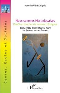 Hanétha Vété-Congolo - Nous sommes Martiniquaises - Pawòl en bouches de femmes châtaignes - Une pensée existentialiste noire sur la question des femmes.