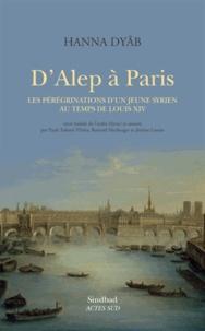 Hannâ Dyâb - D'Alep à Paris - Les pérégrinations d'un jeune Syrien au temps de Louis XIV.