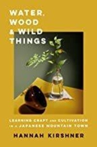 Hannah Kirshner - Water, Wood, and Wild Things : Learning Craft and Cultivation in a Japanese Mountain Town /anglais.