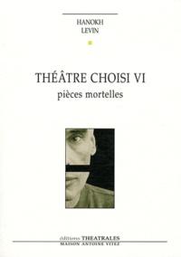 Hanokh Levin - Théâtre choisi VI - Pièces mortelles - Vie et mort de H, pique-assiette et souffre-douleur ; Requiem ; Les Pleurnicheurs.