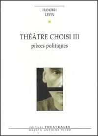 Hanokh Levin - Théâtre choisi - Tome 3, Pièces politiques.