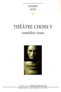 Hanokh Levin - Théâtre choisi - Tome 5, Comédies crues (Tout le monde veut vivre ; Yakich et Poupatchée ; La putain de l'Ohio).