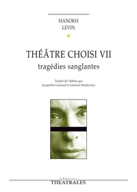 Hanokh Levin - Théâtre choisi - Tome 7, Tragédies sanglantes.