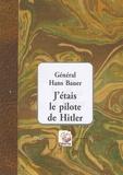Hans Bauer - J'étais le pilote de Hitler.