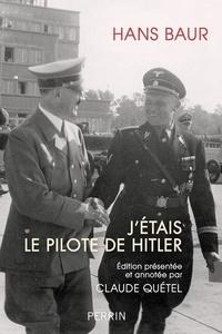 Hans Baur - J'étais le pilote d'Hitler.