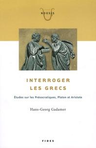 Hans-Georg Gadamer - Interroger les Grecs - Etudes sur les Présocratiques, Platon et Aristote.