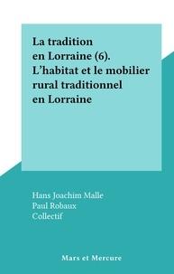 Hans Joachim Malle et Paul Robaux - La tradition en Lorraine (6). L' habitat et le mobilier rural traditionnel en Lorraine.