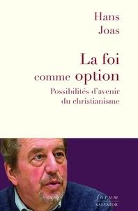 Hans Joas - La foi comme option - Possibilités d'avenir du christianisme.