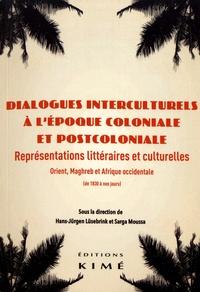 Hans-Jürgen Lüsebrink et Sarga Moussa - Dialogues interculturels à l'époque coloniale et postcoloniale - Représentations littéraires et culturelles : Orient, Maghreb et Afrique occidentale (de 1830 à nos jours).