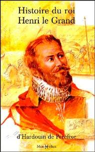 Hardouin de Péréfixe - Histoire du roi Henri le Grand - Recueil de quelques belles actions et paroles mémorables du roi Henri le Grand.